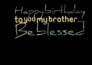 Quotes Picture: happy birthday to you my brother be blessed