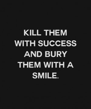 Kill Them With Success And Bury Them With A Smile !! ~ Anonymous