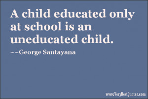 ... educated only at school is an uneducated child. ~George Santayana