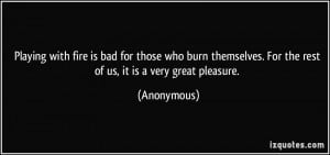 Playing with fire is bad for those who burn themselves. For the rest ...