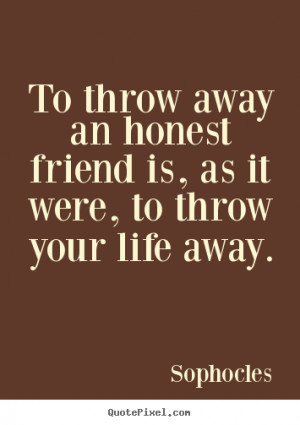 To throw away an honest friend is, as it were, to throw your life away ...
