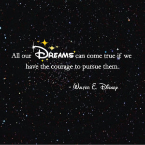 All dreams can come true if we have the courage to pursue them ...