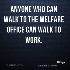 Anyone who can walk to the welfare office can walk to work.