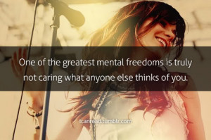... mental freedoms is truly not caring what anyone else thinks of you