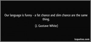 Our language is funny - a fat chance and slim chance are the same ...