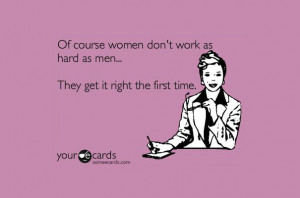 Of course women don't work as hard as men… They get it right the ...