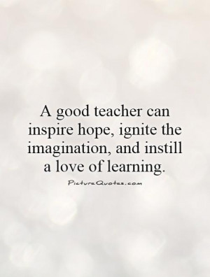 good teacher can inspire hope, ignite the imagination, and instill a ...