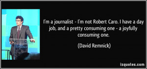 journalist - I'm not Robert Caro. I have a day job, and a pretty ...