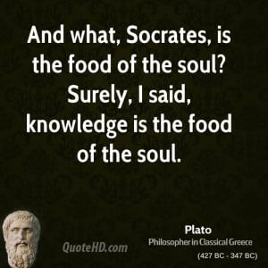 And what, Socrates, is the food of the soul? Surely, I said, knowledge ...