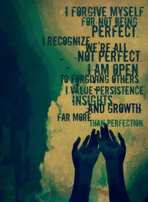 forgive myself for not being perfect. I recognize we're all not ...