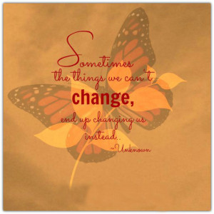 Sometimes the things we can't change, end up changing us instead.