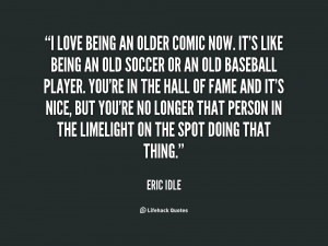 love being an older comic now. It's like being an old soccer or an ...