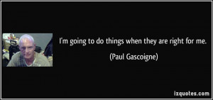 quote-i-m-going-to-do-things-when-they-are-right-for-me-paul-gascoigne ...
