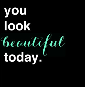 You Look Beautiful Today Quote