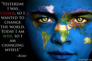 ... to change the world. Today I am wise, so I am changing myself