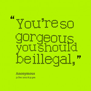 Quotes Picture: you're so gorgeous you should be illegal,