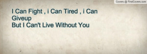 Can Fight , i Can Tired , i Can Giveup But I Can't Live Without You