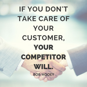 If you don't care care of your customers, your competitor will. - Bob ...