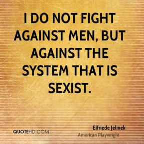 do not fight against men, but against the system that is sexist.