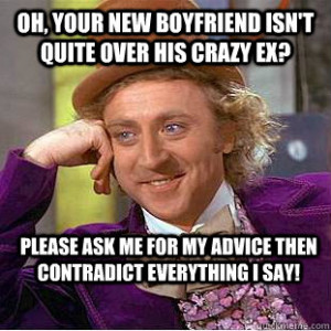 Oh, your new boyfriend isn't quite over his crazy ex? Please Ask me ...