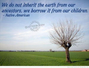 ... From Our Ancestors We Borrow It From Our Children - Native American