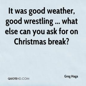 Greg Haga - It was good weather, good wrestling ... what else can you ...