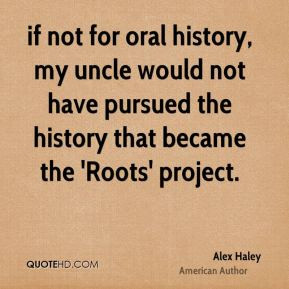 Alex Haley - if not for oral history, my uncle would not have pursued ...
