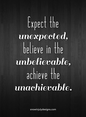 Expect the unexpected, believe in the unbelievable, achieve the ...