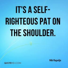 Nik Rapelje - It's a self-righteous pat on the shoulder.