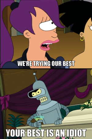 Futurama- Bender (Your best is an idiot!)