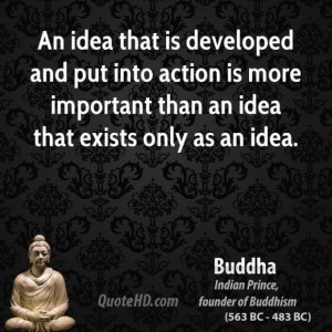 Buddha quote an idea that is developed and put into action is more ...