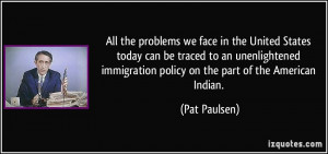 ... immigration policy on the part of the American Indian. - Pat Paulsen