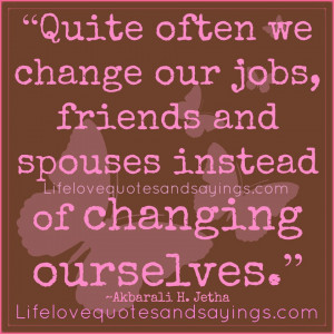 Often We Change Our Jobs, Friends And Spouses Instead Of Changing ...