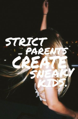 strict parents create sneaky kids...