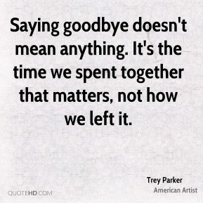Trey Parker - Saying goodbye doesn't mean anything. It's the time we ...