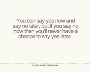 you can say yes now and say no later, but if you say no now then you ...