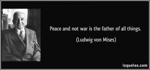 Peace and not war is the father of all things. - Ludwig von Mises