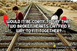 Would It Be Corny To Say That Two Broken Hearts Can Find A Way To Fit ...