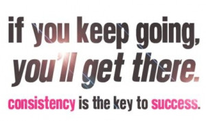 Motivational Quote: If You Keep Going You'll Get There Consistency Is ...