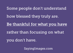 Be thankful for what you have rather than focusing on what you don't ...