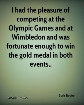 Boris Becker - I had the pleasure of competing at the Olympic Games ...