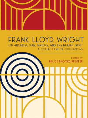 Frank Lloyd Wright on Architecture, Nature, and the Human Spirit: A ...