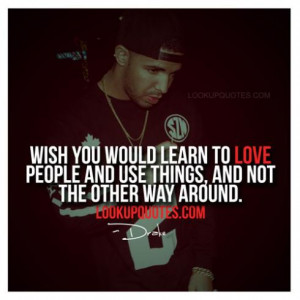 Wish you would learn to love people and use things, and not the other ...