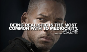 Being realistic is the most common path to mediocrity.