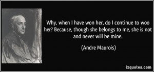 ... she belongs to me, she is not and never will be mine. - Andre Maurois