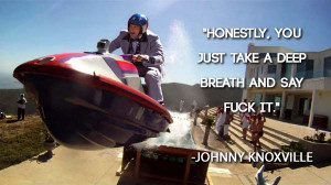 Johnny Knoxville quote Honestly, you just take a deep breath and say ...