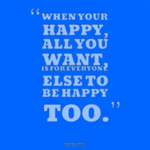 WHEN YOUR HAPPY, ALL YOU WANT, IS FOR EVERYONE ELSE TO BE HAPPY TOO.