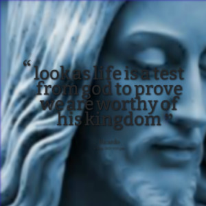 look as life is a test from god to prove we are worthy of his kingdom