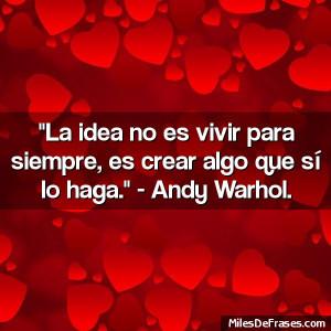 ... es vivir para siempre, es crear algo que sí lo haga. - Andy Warhol