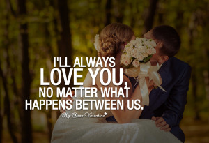 Love You Quotes - I'll always love you no matter what happens
